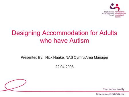 Designing Accommodation for Adults who have Autism Presented By: Nick Haake, NAS Cymru Area Manager 22.04.2008.