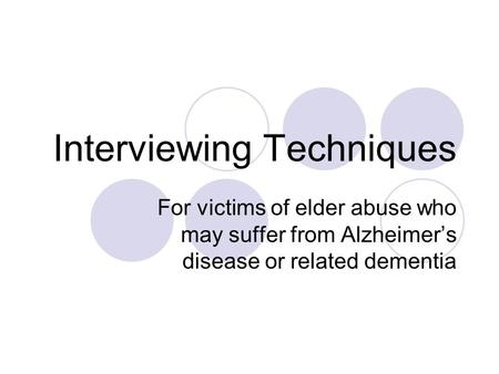 Interviewing Techniques For victims of elder abuse who may suffer from Alzheimer's disease or related dementia.