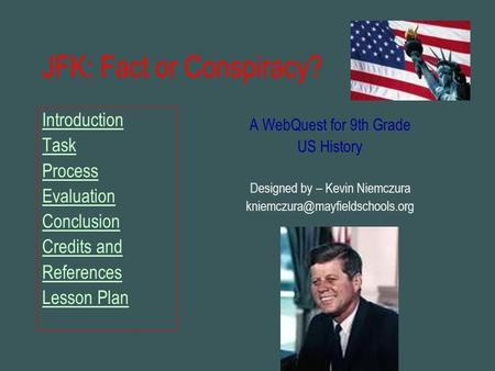 JFK: Fact or Conspiracy? Introduction Task Process Evaluation Conclusion Credits and References Lesson Plan A WebQuest for 9th Grade US History Designed.
