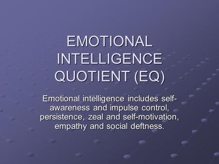EMOTIONAL INTELLIGENCE QUOTIENT (EQ) Emotional intelligence includes self- awareness and impulse control, persistence, zeal and self-motivation, empathy.