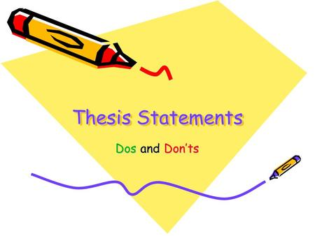 Thesis Statements Dos and Don'ts. What is wrong with the following thesis statement? Cell phones are the worst thing that has ever happened to this country.