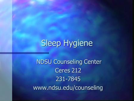 Sleep Hygiene NDSU Counseling Center NDSU Counseling Center Ceres 212 231-7845www.ndsu.edu/counseling.