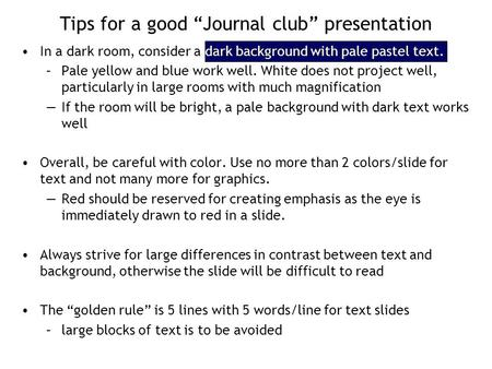"Tips for a good ""Journal club"" presentation In a dark room, consider a dark background with pale pastel text. –Pale yellow and blue work well. White does."