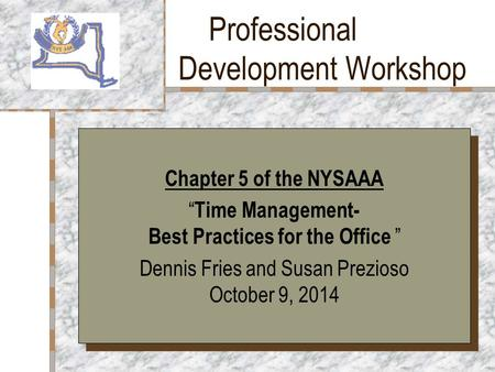 "Professional Development Workshop Your Logo Here Chapter 5 of the NYSAAA "" Time Management- Best Practices for the Office "" Dennis Fries and Susan Prezioso."