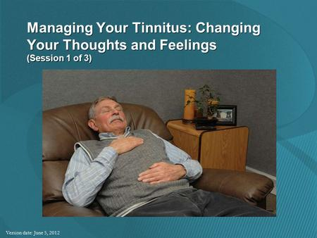 Managing Your Tinnitus: Changing Your Thoughts and Feelings (Session 1 of 3) Version date: June 5, 2012.