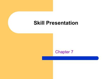 Skill Presentation Chapter 7. Learner Preparation Need undivided attention before skill instruction begins – Distraction free background – Learners can.