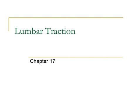 Lumbar Traction Chapter 17. Lumbar Traction Comparison: Cervical and Lumbar Traction  Similar Separating the vertebrae  Difference: Friction, muscle,