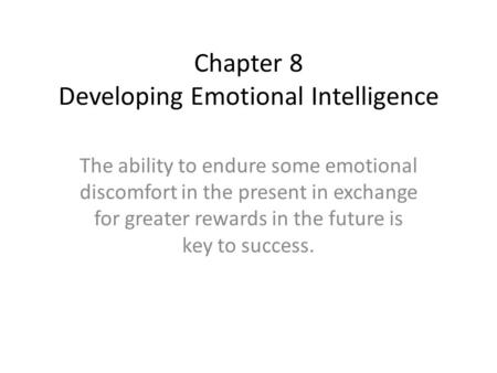 Chapter 8 Developing Emotional Intelligence The ability to endure some emotional discomfort in the present in exchange for greater rewards in the future.