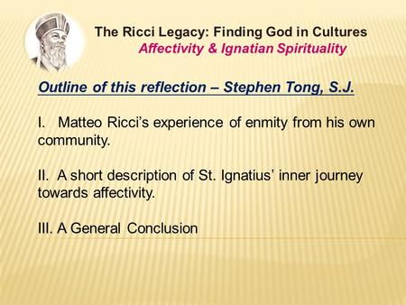 The Ricci Legacy: Finding God in Cultures Affectivity & Ignatian Spirituality Outline of this reflection – Stephen Tong, S.J. I. Matteo Ricci's experience.