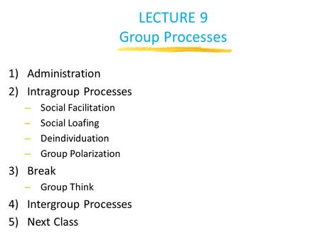 LECTURE 9 Group Processes 1)Administration 2)Intragroup Processes – Social Facilitation – Social Loafing – Deindividuation – Group Polarization 3)Break.