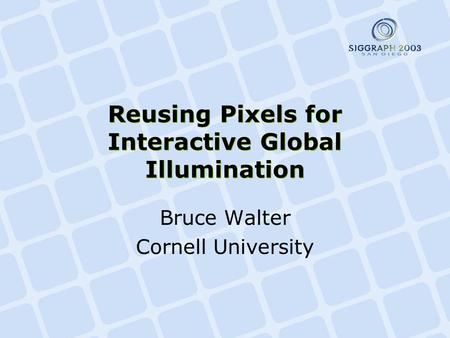 Reusing Pixels for Interactive Global Illumination Bruce Walter Cornell University.
