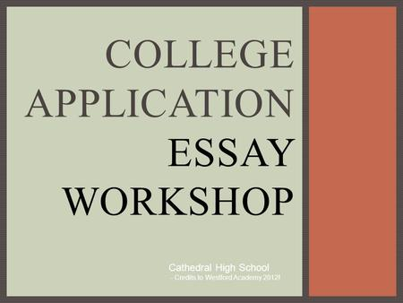 COLLEGE APPLICATION ESSAY WORKSHOP Cathedral High School - Credits to Westford Academy 2012!