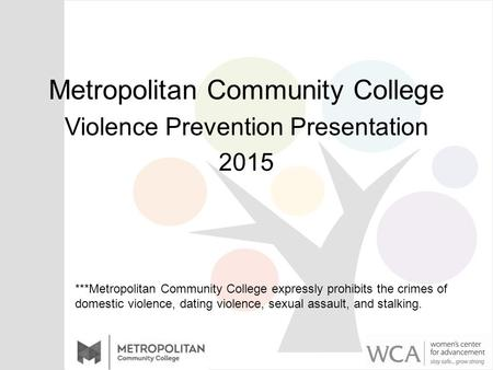 Metropolitan Community College Violence Prevention Presentation 2015 ***Metropolitan Community College expressly prohibits the crimes of domestic violence,