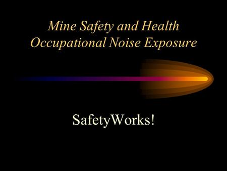 Mine Safety and Health Occupational Noise Exposure SafetyWorks!