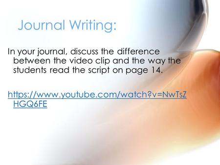 In your journal, discuss the difference between the video clip and the way the students read the script on page 14. https://www.youtube.com/watch?v=NwTsZ.