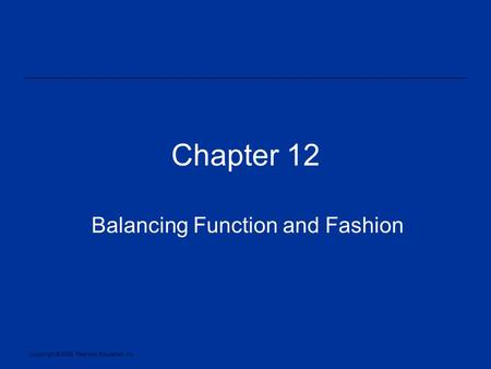 Copyright © 2005, Pearson Education, Inc. Chapter 12 Balancing Function and Fashion.