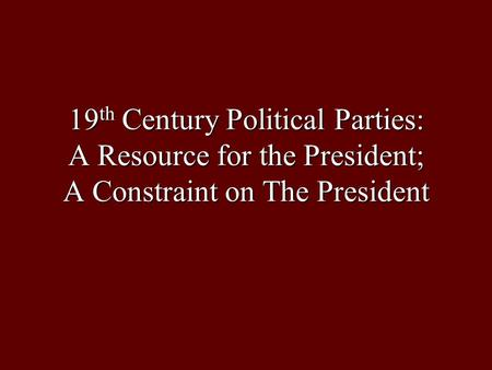 19 th Century Political Parties: A Resource for the President; A Constraint on The President.