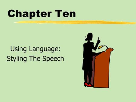 Chapter Ten Using Language: Styling The Speech. Chapter Ten Table of Contents zWriting for the Ear zUsing Language to Share Meaning zUsing Language to.