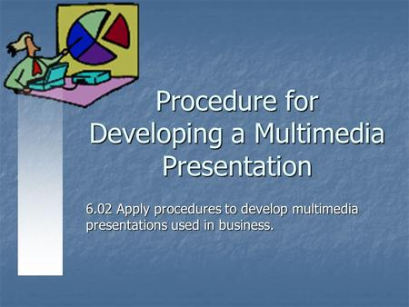 Procedure for Developing a Multimedia Presentation 6.02 Apply procedures to develop multimedia presentations used in business.
