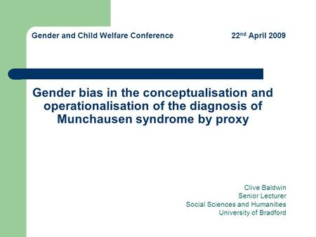 Gender bias in the conceptualisation and operationalisation of the diagnosis of Munchausen syndrome by proxy Clive Baldwin Senior Lecturer Social Sciences.