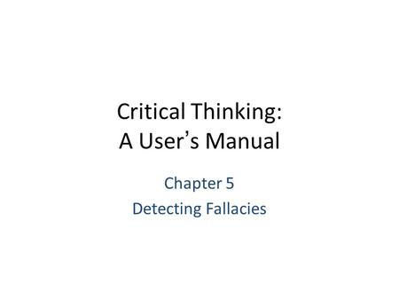 Critical Thinking: A User's Manual Chapter 5 Detecting Fallacies.