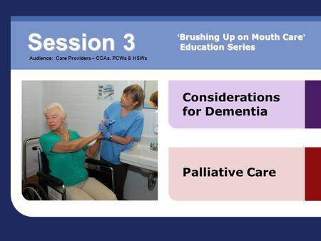 Considerations for Dementia Palliative Care Session 3 Audience: Care Providers – CCAs, PCWs & HSWs ' Brushing Up on Mouth Care ' Education Series.