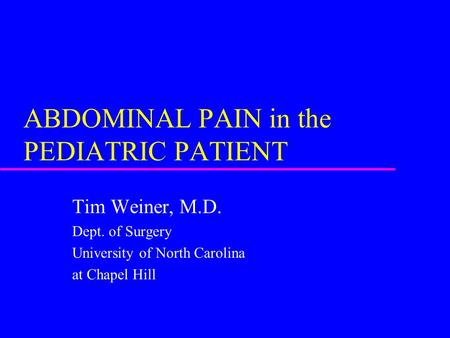 ABDOMINAL PAIN in the PEDIATRIC PATIENT Tim Weiner, M.D. Dept. of Surgery University of North Carolina at Chapel Hill.