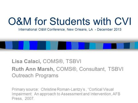O&M for Students with CVI International O&M Conference, New Orleans, LA - December 2013 Lisa Calaci, COMS®, TSBVI Ruth Ann Marsh, COMS®, Consultant, TSBVI.