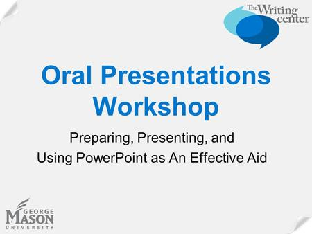 Oral Presentations Workshop Preparing, Presenting, and Using PowerPoint as An Effective Aid.