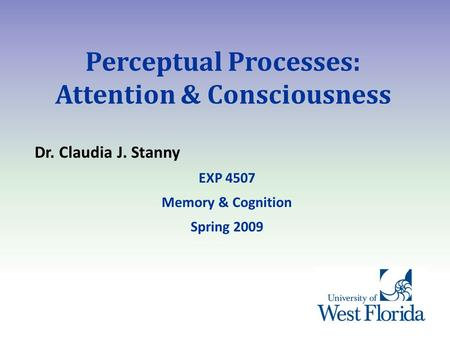 Perceptual Processes: Attention & Consciousness Dr. Claudia J. Stanny EXP 4507 Memory & Cognition Spring 2009.