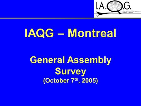 IAQG – Montreal General Assembly Survey (October 7 th, 2005)