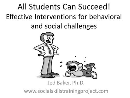 All Students Can Succeed! Effective Interventions for behavioral and social challenges Jed Baker, Ph.D. www.socialskillstrainingproject.com.