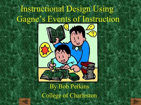 Instructional Design Using Gagne's Events of Instruction By Bob Perkins College of Charleston.