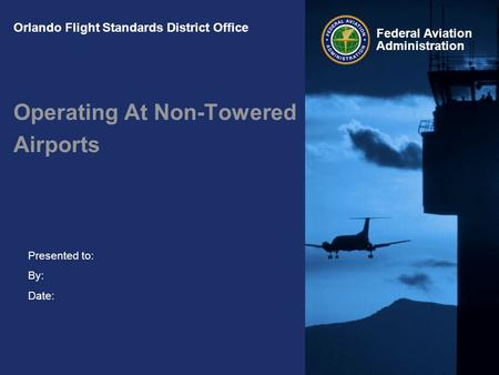 Presented to: By: Date: Federal Aviation Administration Orlando Flight Standards District Office Operating At Non-Towered Airports.