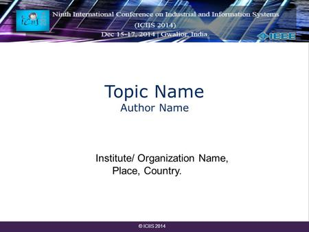 Topic Name Author Name Institute/ Organization Name, Place, Country. © ICIIS 2014.