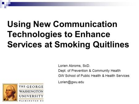 Using New Communication Technologies to Enhance Services at Smoking Quitlines Lorien Abroms, ScD. Dept. of Prevention & Community Health GW School of Public.