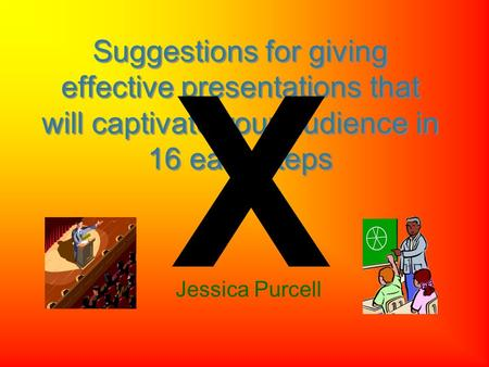 Jessica Purcell Suggestions for giving effective presentations that will captivate your audience in 16 easy steps X.