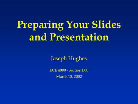 Preparing Your Slides and Presentation Joseph Hughes ECE 4000 - Section L00 March 18, 2002.