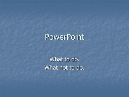 PowerPoint What to do. What not to do..
