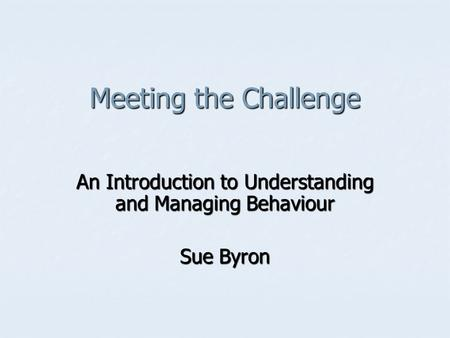 Meeting the Challenge An Introduction to Understanding and Managing Behaviour Sue Byron.