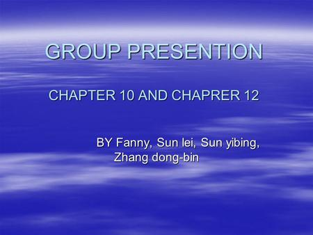 GROUP PRESENTION CHAPTER 10 AND CHAPRER 12 BY Fanny, Sun lei, Sun yibing, Zhang dong-bin BY Fanny, Sun lei, Sun yibing, Zhang dong-bin.
