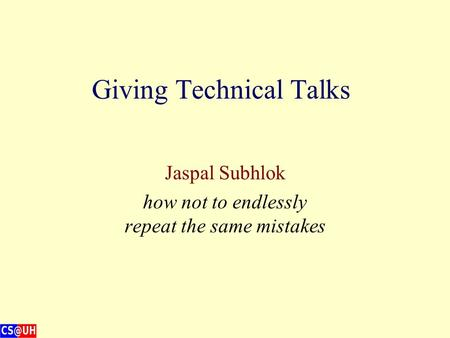 Giving Technical Talks Jaspal Subhlok how not to endlessly repeat the same mistakes.
