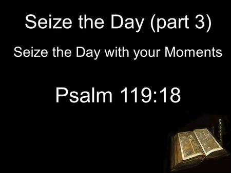 Seize the Day (part 3) Seize the Day with your Moments Psalm 119:18.