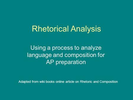 Rhetorical Analysis Using a process to analyze language and composition for AP preparation Adapted from wiki books online article on Rhetoric and Composition.