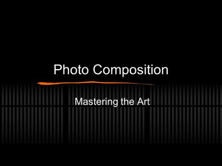 Photo Composition Mastering the Art. Composition The balance of all things in a photograph. The elements The way the light interacts with those elements.