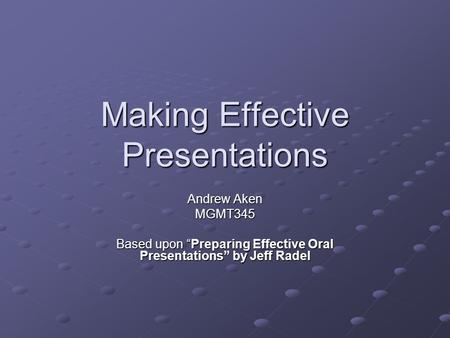 "Making Effective Presentations Andrew Aken MGMT345 Based upon ""Preparing Effective Oral Presentations"" by Jeff Radel."