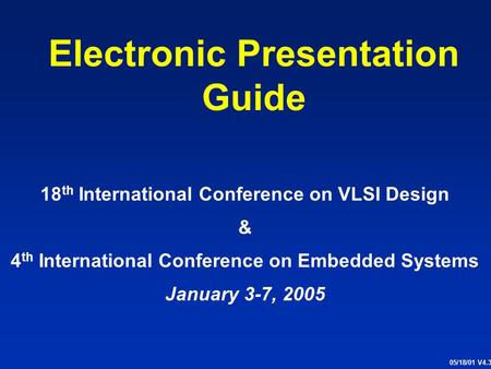 Electronic Presentation Guide 18 th International Conference on VLSI Design & 4 th International Conference on Embedded Systems January 3-7, 2005 05/18/01.