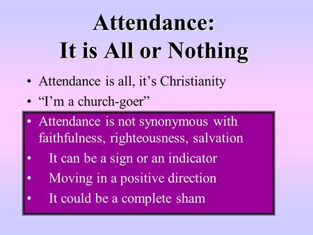 "Attendance: It is All or Nothing Attendance is all, it's Christianity ""I'm a church-goer"" Attendance is not synonymous with faithfulness, righteousness,"
