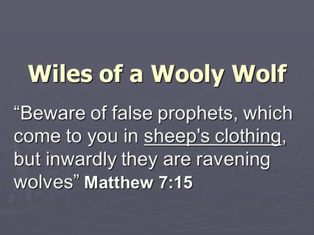 "Wiles of a Wooly Wolf ""Beware of false prophets, which come to you in sheep's clothing, but inwardly they are ravening wolves"" Matthew 7:15."