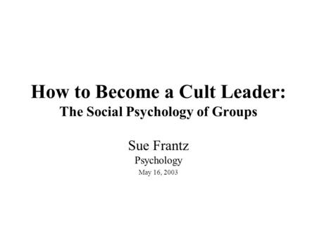 How to Become a Cult Leader: The Social Psychology of Groups Sue Frantz Psychology May 16, 2003.